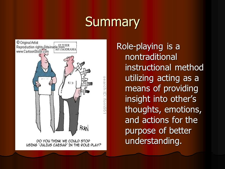 Summary Role-playing is a nontraditional instructional method utilizing acting as a means of providing insight into others thoughts, emotions, and actions for the purpose of better understanding.