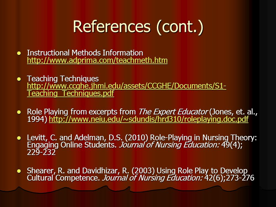 References (cont.) Instructional Methods Information http://www.adprima.com/teachmeth.htm Instructional Methods Information http://www.adprima.com/teachmeth.htm http://www.adprima.com/teachmeth.htm Teaching Techniques http://www.ccghe.jhmi.edu/assets/CCGHE/Documents/S1- Teaching_Techniques.pdf Teaching Techniques http://www.ccghe.jhmi.edu/assets/CCGHE/Documents/S1- Teaching_Techniques.pdf http://www.ccghe.jhmi.edu/assets/CCGHE/Documents/S1- Teaching_Techniques.pdf http://www.ccghe.jhmi.edu/assets/CCGHE/Documents/S1- Teaching_Techniques.pdf Role Playing from excerpts from The Expert Educator (Jones, et.