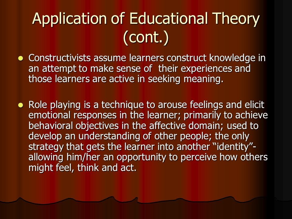 Application of Educational Theory (cont.) Constructivists assume learners construct knowledge in an attempt to make sense of their experiences and those learners are active in seeking meaning.
