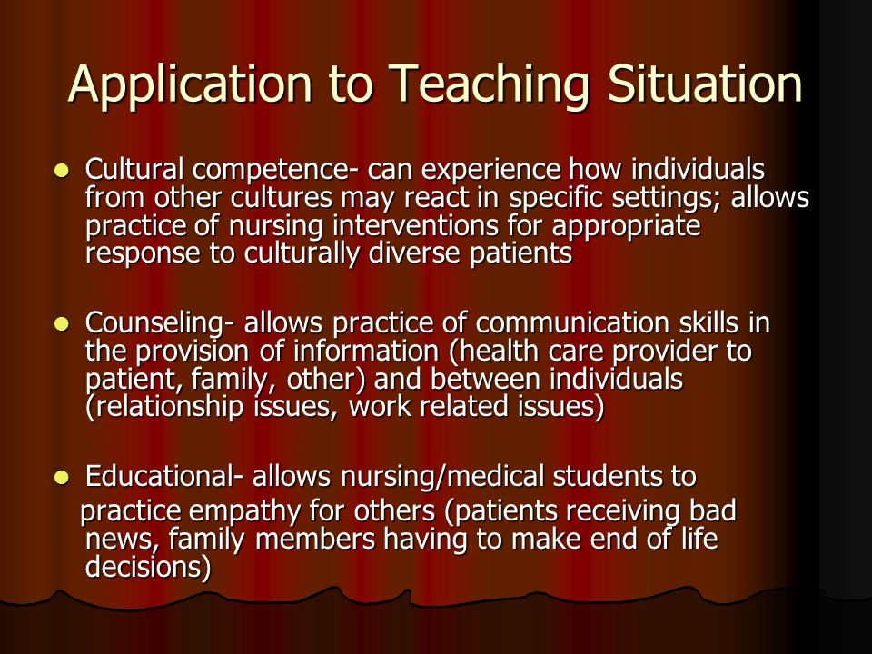 Application to Teaching Situation Cultural competence- can experience how individuals from other cultures may react in specific settings; allows practice of nursing interventions for appropriate response to culturally diverse patients Cultural competence- can experience how individuals from other cultures may react in specific settings; allows practice of nursing interventions for appropriate response to culturally diverse patients Counseling- allows practice of communication skills in the provision of information (health care provider to patient, family, other) and between individuals (relationship issues, work related issues) Counseling- allows practice of communication skills in the provision of information (health care provider to patient, family, other) and between individuals (relationship issues, work related issues) Educational- allows nursing/medical students to Educational- allows nursing/medical students to practice empathy for others (patients receiving bad news, family members having to make end of life decisions) practice empathy for others (patients receiving bad news, family members having to make end of life decisions)