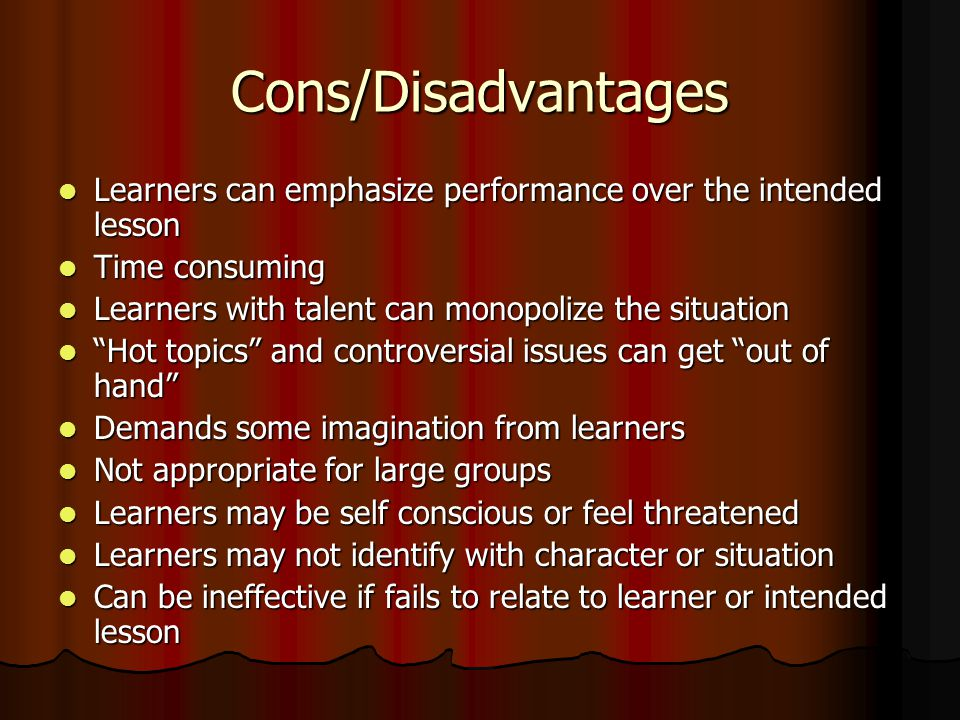 Cons/Disadvantages Learners can emphasize performance over the intended lesson Learners can emphasize performance over the intended lesson Time consuming Time consuming Learners with talent can monopolize the situation Learners with talent can monopolize the situation Hot topics and controversial issues can get out of hand Hot topics and controversial issues can get out of hand Demands some imagination from learners Demands some imagination from learners Not appropriate for large groups Not appropriate for large groups Learners may be self conscious or feel threatened Learners may be self conscious or feel threatened Learners may not identify with character or situation Learners may not identify with character or situation Can be ineffective if fails to relate to learner or intended lesson Can be ineffective if fails to relate to learner or intended lesson