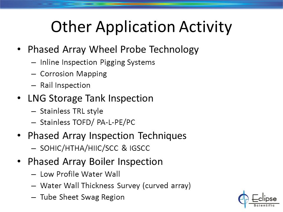 Other Application Activity Phased Array Wheel Probe Technology – Inline Inspection Pigging Systems – Corrosion Mapping – Rail Inspection LNG Storage Tank Inspection – Stainless TRL style – Stainless TOFD/ PA-L-PE/PC Phased Array Inspection Techniques – SOHIC/HTHA/HIIC/SCC & IGSCC Phased Array Boiler Inspection – Low Profile Water Wall – Water Wall Thickness Survey (curved array) – Tube Sheet Swag Region