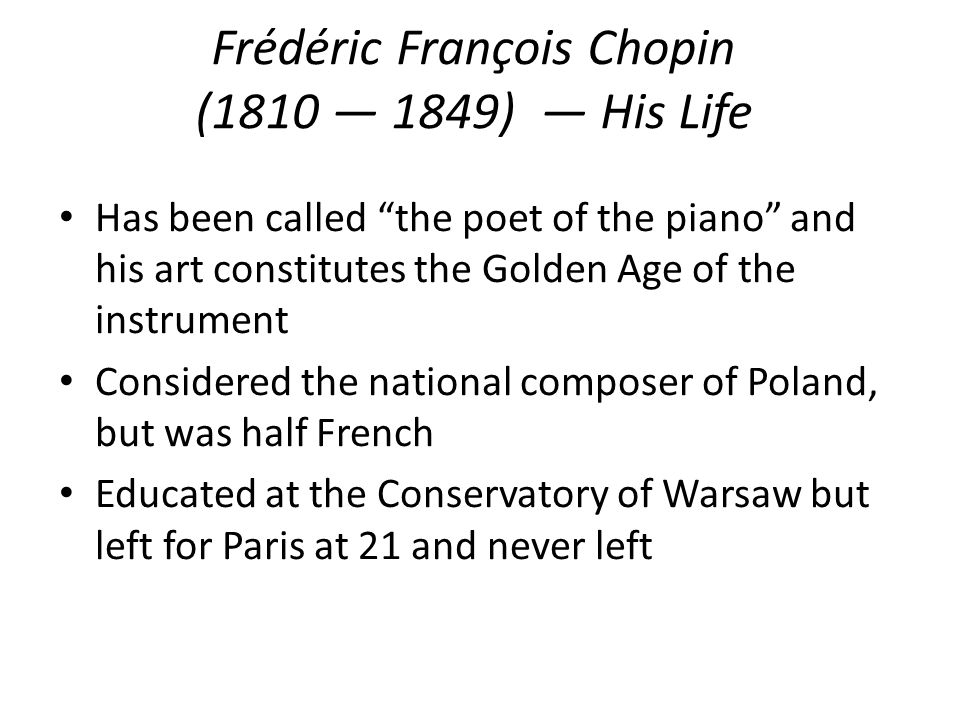 Frédéric François Chopin (1810 1849) His Life Has been called the poet of the piano and his art constitutes the Golden Age of the instrument Considered the national composer of Poland, but was half French Educated at the Conservatory of Warsaw but left for Paris at 21 and never left