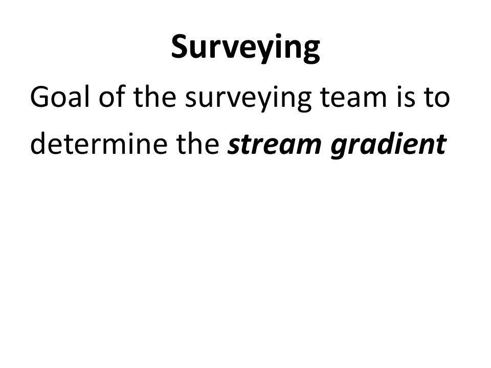 Surveying Goal of the surveying team is to determine the stream gradient