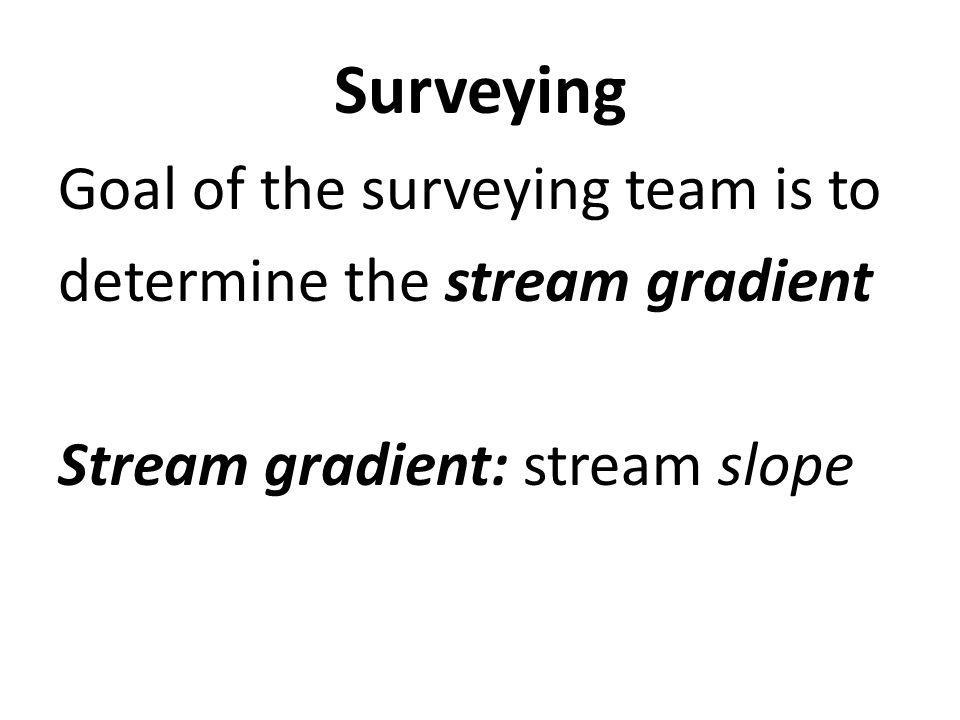 Surveying Goal of the surveying team is to determine the stream gradient Stream gradient: stream slope