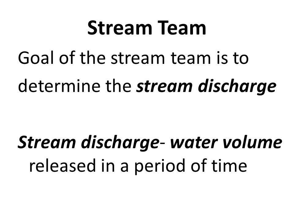 Stream Team Goal of the stream team is to determine the stream discharge Stream discharge- water volume released in a period of time