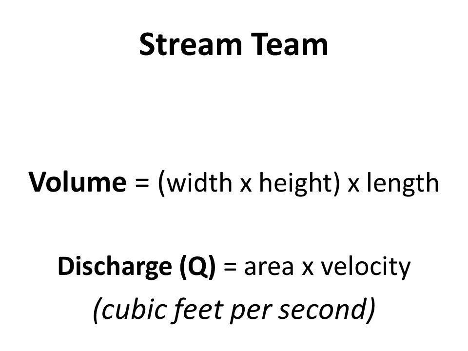 Stream Team Volume = ( width x height) x length Discharge (Q) = area x velocity (cubic feet per second)