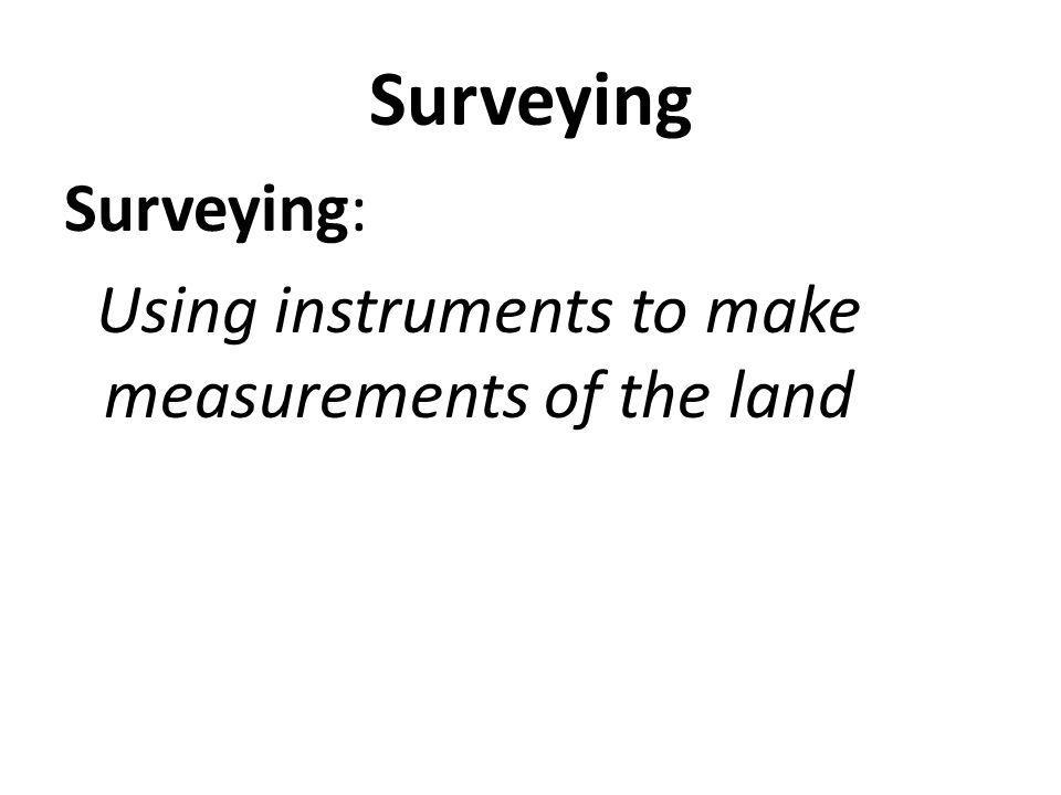 Surveying Surveying: Using instruments to make measurements of the land