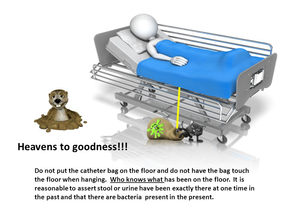 Do not put the catheter bag on the floor and do not have the bag touch the floor when hanging.
