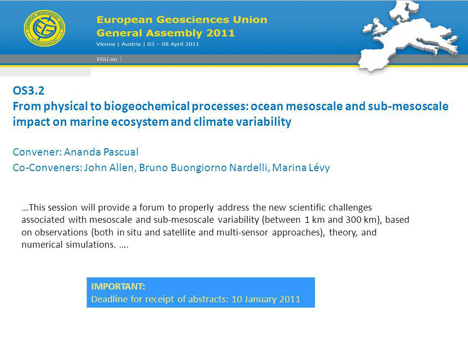 OS3.2 From physical to biogeochemical processes: ocean mesoscale and sub-mesoscale impact on marine ecosystem and climate variability Convener: Ananda Pascual Co-Conveners: John Allen, Bruno Buongiorno Nardelli, Marina Lévy …This session will provide a forum to properly address the new scientific challenges associated with mesoscale and sub-mesoscale variability (between 1 km and 300 km), based on observations (both in situ and satellite and multi-sensor approaches), theory, and numerical simulations.