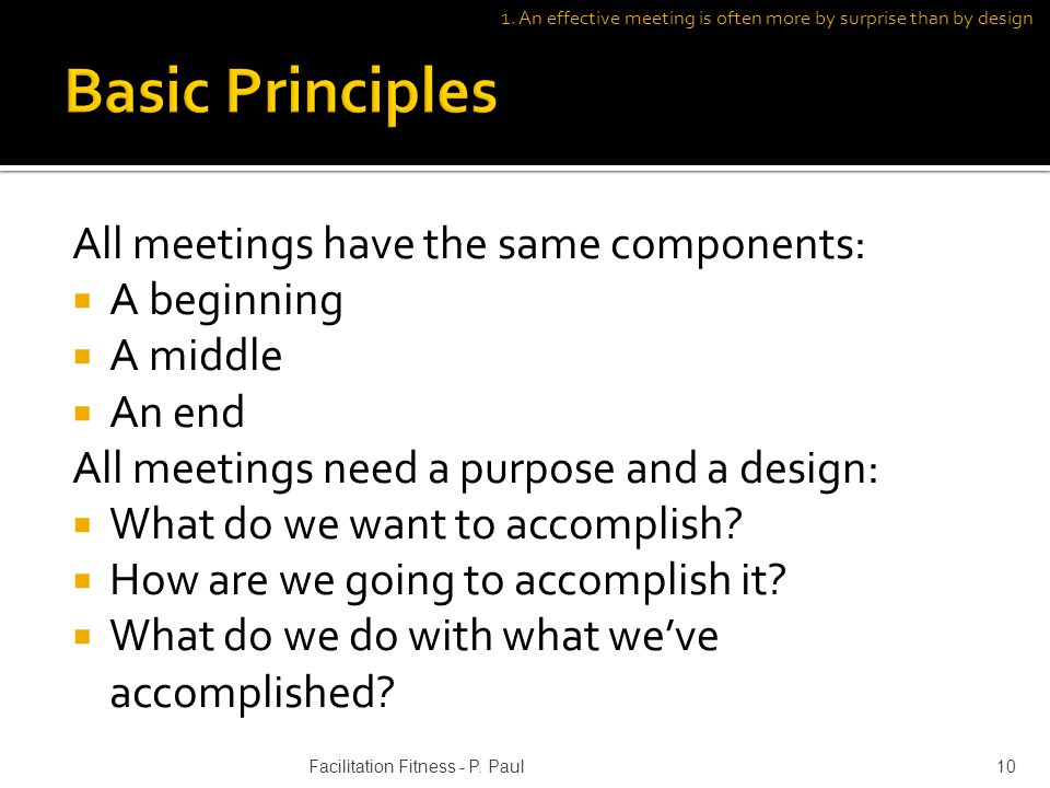 All meetings have the same components: A beginning A middle An end All meetings need a purpose and a design: What do we want to accomplish.