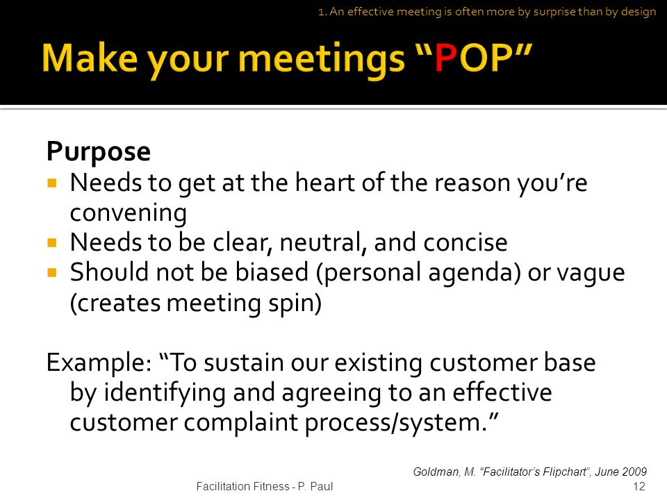 Purpose Needs to get at the heart of the reason youre convening Needs to be clear, neutral, and concise Should not be biased (personal agenda) or vague (creates meeting spin) Example: To sustain our existing customer base by identifying and agreeing to an effective customer complaint process/system.