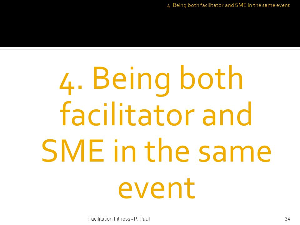 4. Being both facilitator and SME in the same event 34Facilitation Fitness - P. Paul