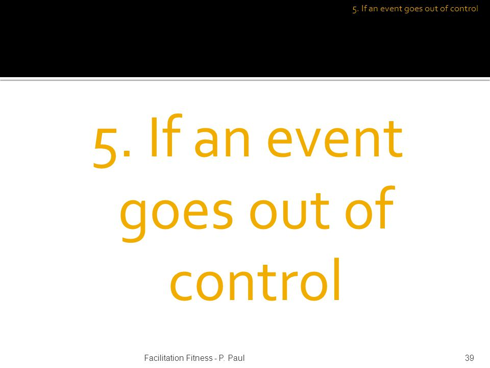 5. If an event goes out of control 39Facilitation Fitness - P. Paul