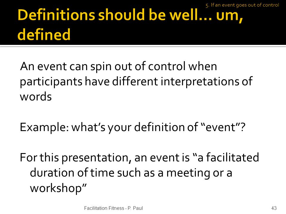 An event can spin out of control when participants have different interpretations of words Example: whats your definition of event.