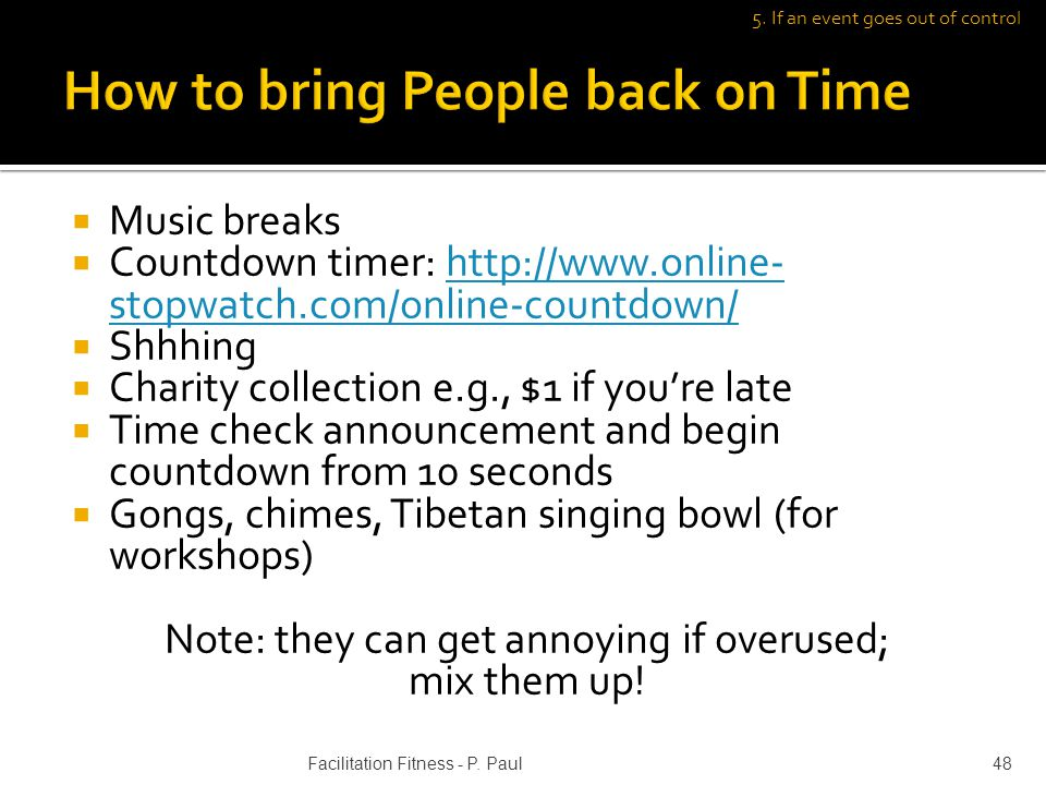 Music breaks Countdown timer: http://www.online- stopwatch.com/online-countdown/http://www.online- stopwatch.com/online-countdown/ Shhhing Charity collection e.g., $1 if youre late Time check announcement and begin countdown from 10 seconds Gongs, chimes, Tibetan singing bowl (for workshops) Note: they can get annoying if overused; mix them up.