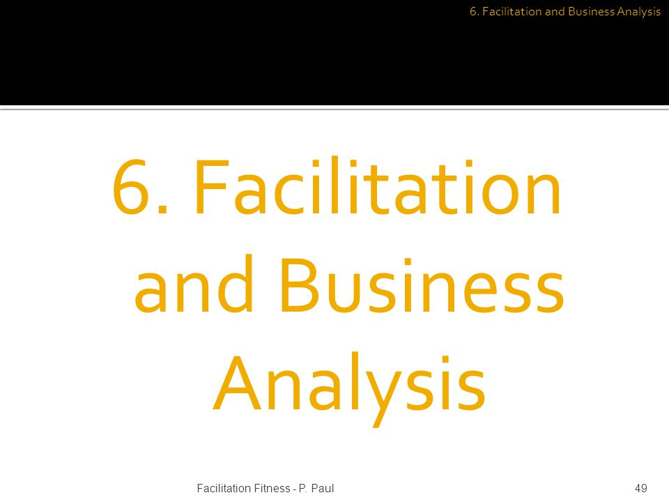 6. Facilitation and Business Analysis 49Facilitation Fitness - P. Paul