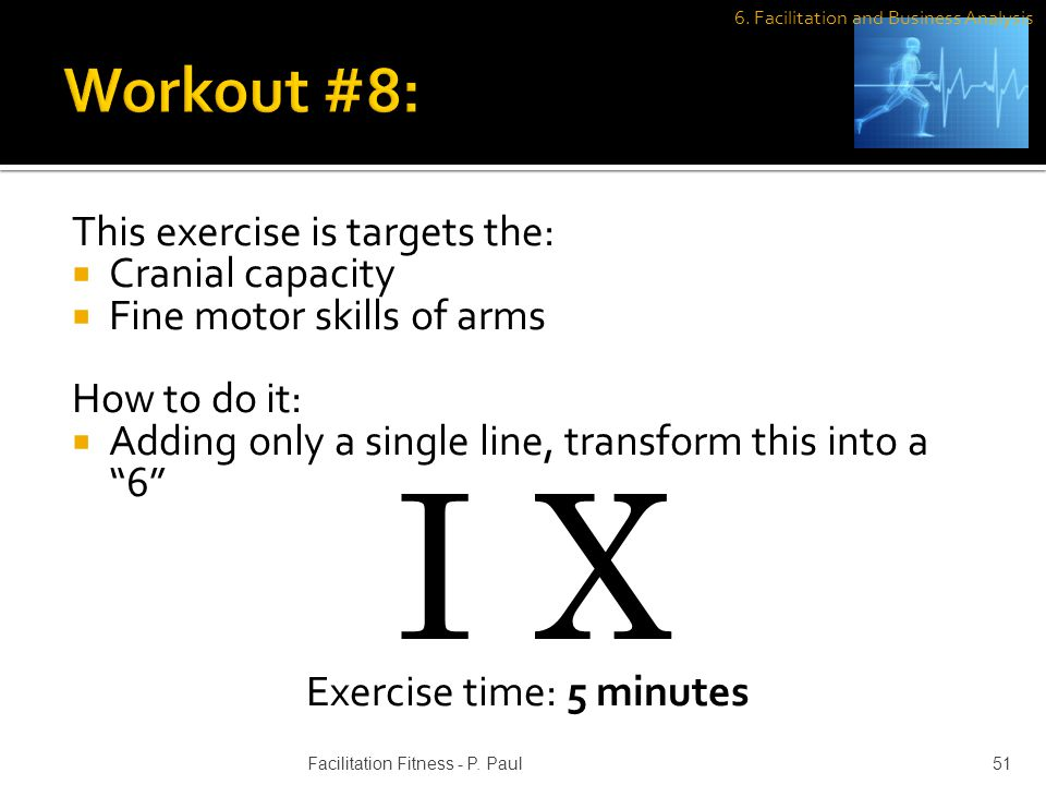 This exercise is targets the: Cranial capacity Fine motor skills of arms How to do it: Adding only a single line, transform this into a 6 Exercise time: 5 minutes I X 51Facilitation Fitness - P.