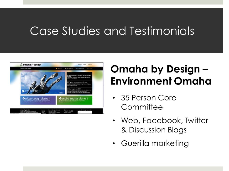 Case Studies and Testimonials Omaha by Design – Environment Omaha 35 Person Core Committee Web, Facebook, Twitter & Discussion Blogs Guerilla marketing