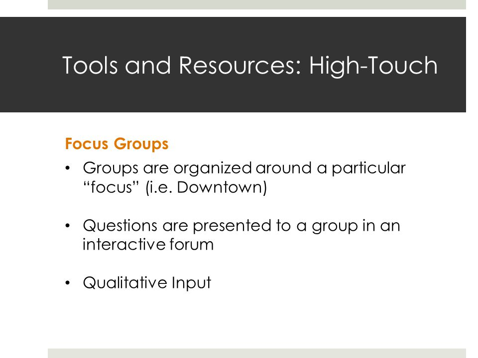 Tools and Resources: High-Touch Focus Groups Groups are organized around a particularfocus (i.e.