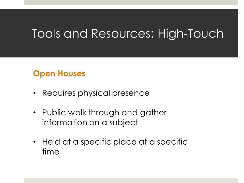 Tools and Resources: High-Touch Open Houses Requires physical presence Public walk through and gather information on a subject Held at a specific place at a specific time