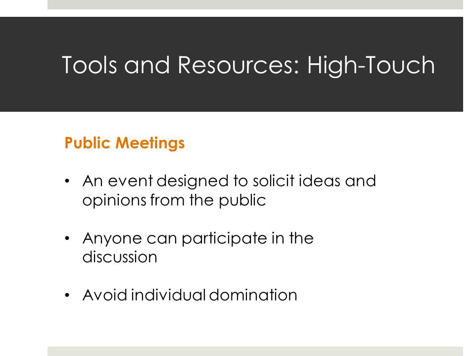 Tools and Resources: High-Touch Public Meetings An event designed to solicit ideas and opinions from the public Anyone can participate in the discussion Avoid individual domination