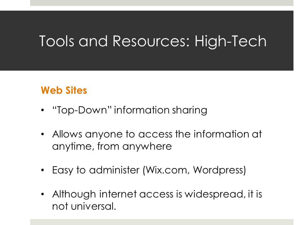 Tools and Resources: High-Tech Web Sites Top-Down information sharing Allows anyone to access the information at anytime, from anywhere Easy to administer (Wix.com, Wordpress) Although internet access is widespread, it is not universal.