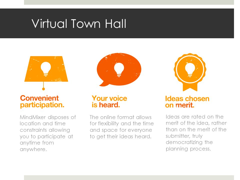 Virtual Town Hall MindMixer disposes of location and time constraints allowing you to participate at anytime from anywhere.