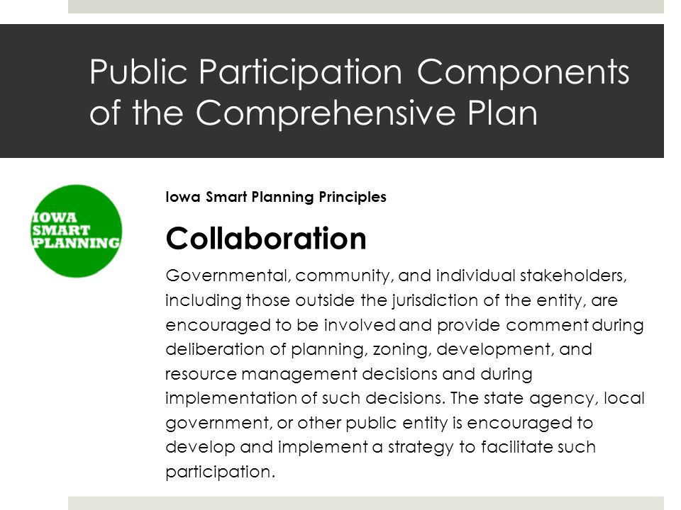 Public Participation Components of the Comprehensive Plan Iowa Smart Planning Principles Collaboration Governmental, community, and individual stakeholders, including those outside the jurisdiction of the entity, are encouraged to be involved and provide comment during deliberation of planning, zoning, development, and resource management decisions and during implementation of such decisions.