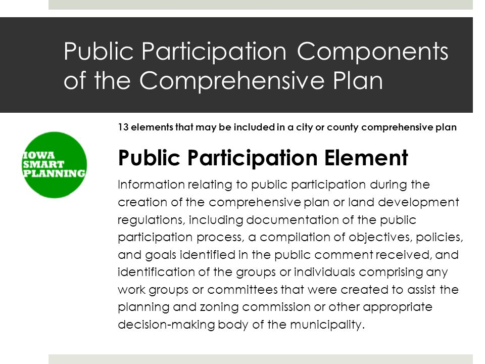 Public Participation Components of the Comprehensive Plan 13 elements that may be included in a city or county comprehensive plan Public Participation Element Information relating to public participation during the creation of the comprehensive plan or land development regulations, including documentation of the public participation process, a compilation of objectives, policies, and goals identified in the public comment received, and identification of the groups or individuals comprising any work groups or committees that were created to assist the planning and zoning commission or other appropriate decision-making body of the municipality.