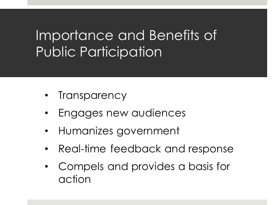 Importance and Benefits of Public Participation Transparency Engages new audiences Humanizes government Real-time feedback and response Compels and provides a basis for action