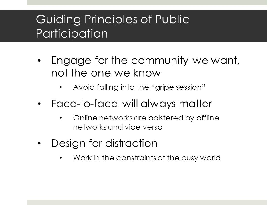 Guiding Principles of Public Participation Engage for the community we want, not the one we know Avoid falling into the gripe session Face-to-face will always matter Online networks are bolstered by offline networks and vice versa Design for distraction Work in the constraints of the busy world