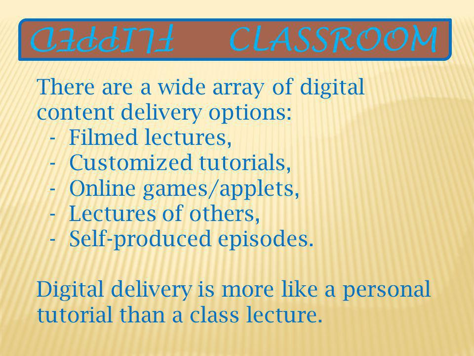 There are a wide array of digital content delivery options: - Filmed lectures, - Customized tutorials, - Online games/applets, - Lectures of others, - Self-produced episodes.