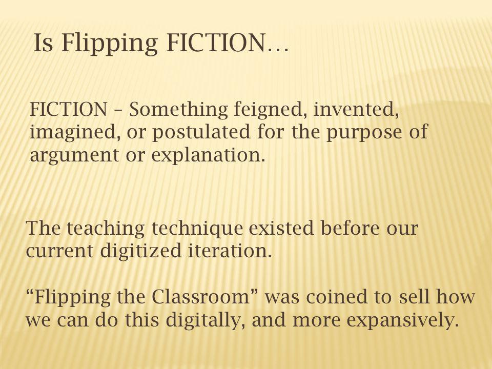 Is Flipping FICTION… FICTION – Something feigned, invented, imagined, or postulated for the purpose of argument or explanation.