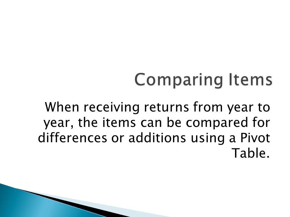 Comparing Items When receiving returns from year to year, the items can be compared for differences or additions using a Pivot Table.