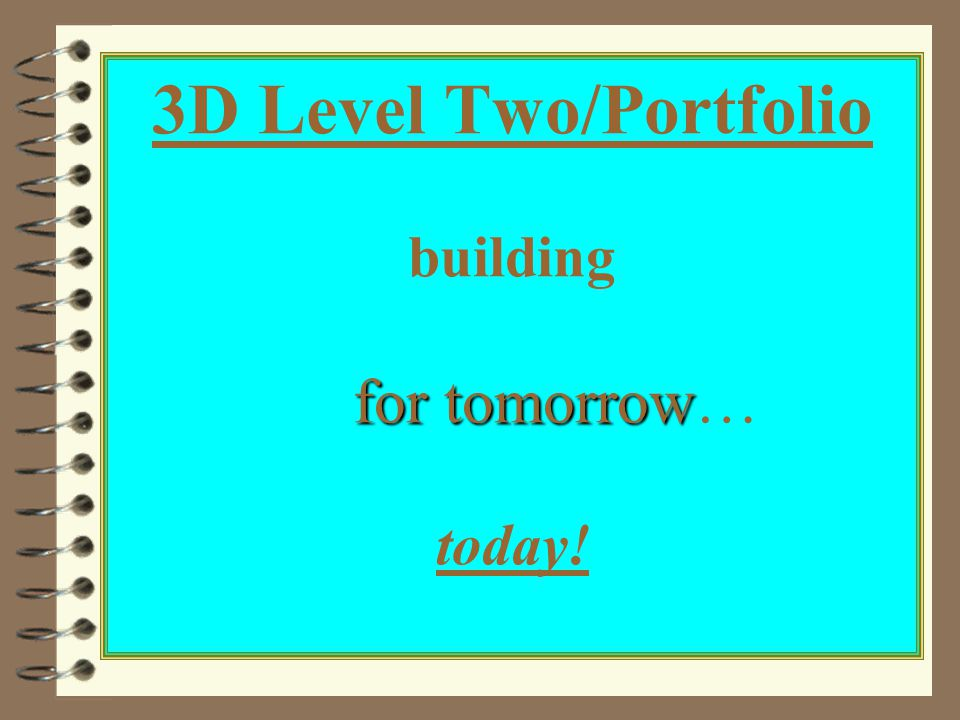 for tomorrow 3D Level Two/Portfolio building for tomorrow… today!