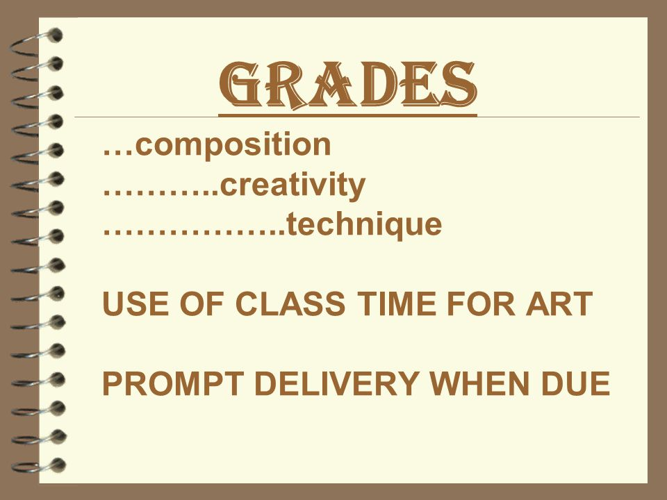 Grades …composition ………..creativity ……………..technique USE OF CLASS TIME FOR ART PROMPT DELIVERY WHEN DUE