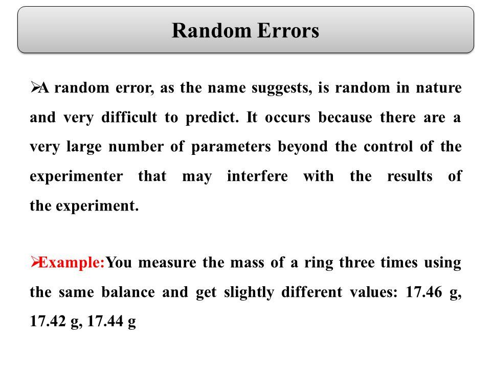 Random Errors A random error, as the name suggests, is random in nature and very difficult to predict.