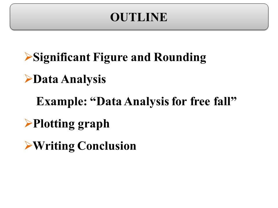 Significant Figure and Rounding Data Analysis Example: Data Analysis for free fall Plotting graph Writing Conclusion OUTLINE
