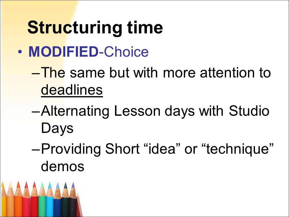 Structuring time MODIFIED-Choice –The same but with more attention to deadlines –Alternating Lesson days with Studio Days –Providing Short idea or technique demos