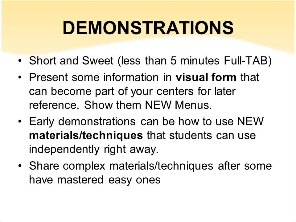 DEMONSTRATIONS Short and Sweet (less than 5 minutes Full-TAB) Present some information in visual form that can become part of your centers for later reference.