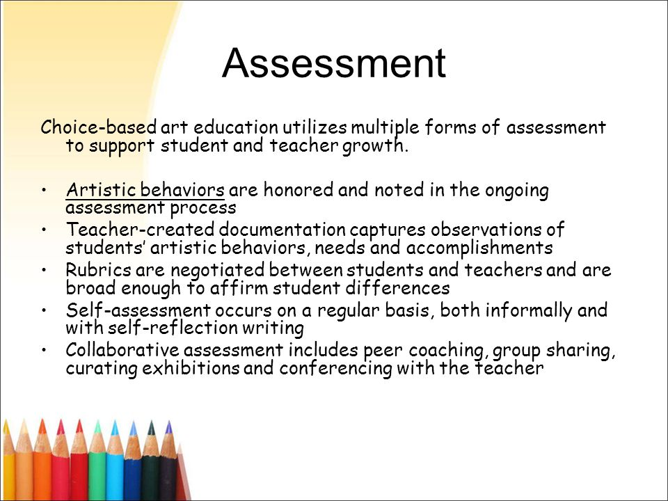Assessment Choice-based art education utilizes multiple forms of assessment to support student and teacher growth.