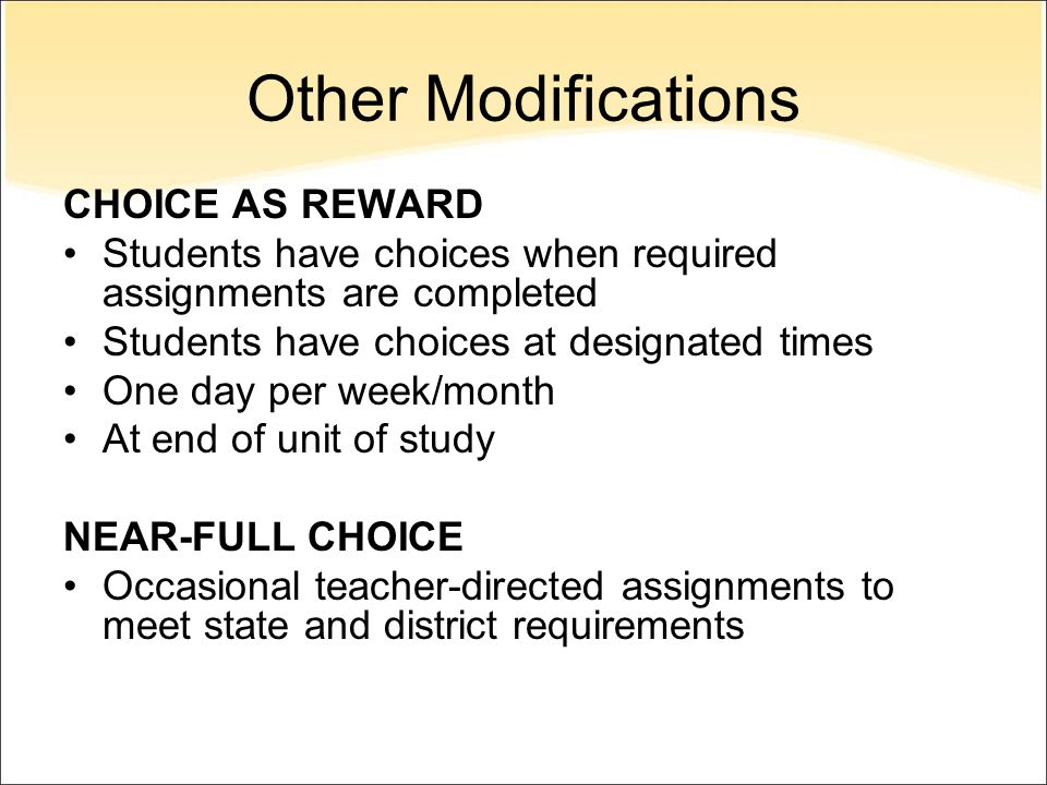 Other Modifications CHOICE AS REWARD Students have choices when required assignments are completed Students have choices at designated times One day per week/month At end of unit of study NEAR-FULL CHOICE Occasional teacher-directed assignments to meet state and district requirements