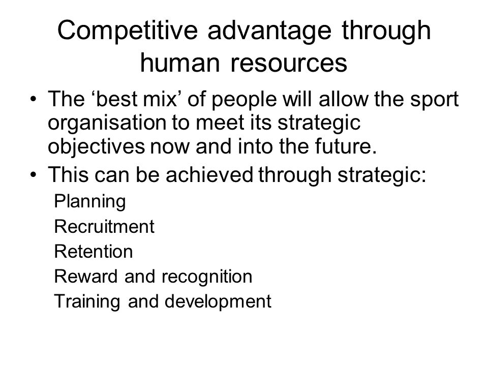 Competitive advantage through human resources The best mix of people will allow the sport organisation to meet its strategic objectives now and into the future.