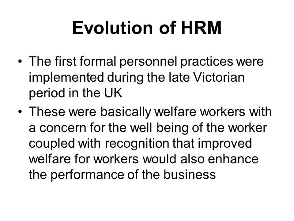 Evolution of HRM The first formal personnel practices were implemented during the late Victorian period in the UK These were basically welfare workers with a concern for the well being of the worker coupled with recognition that improved welfare for workers would also enhance the performance of the business