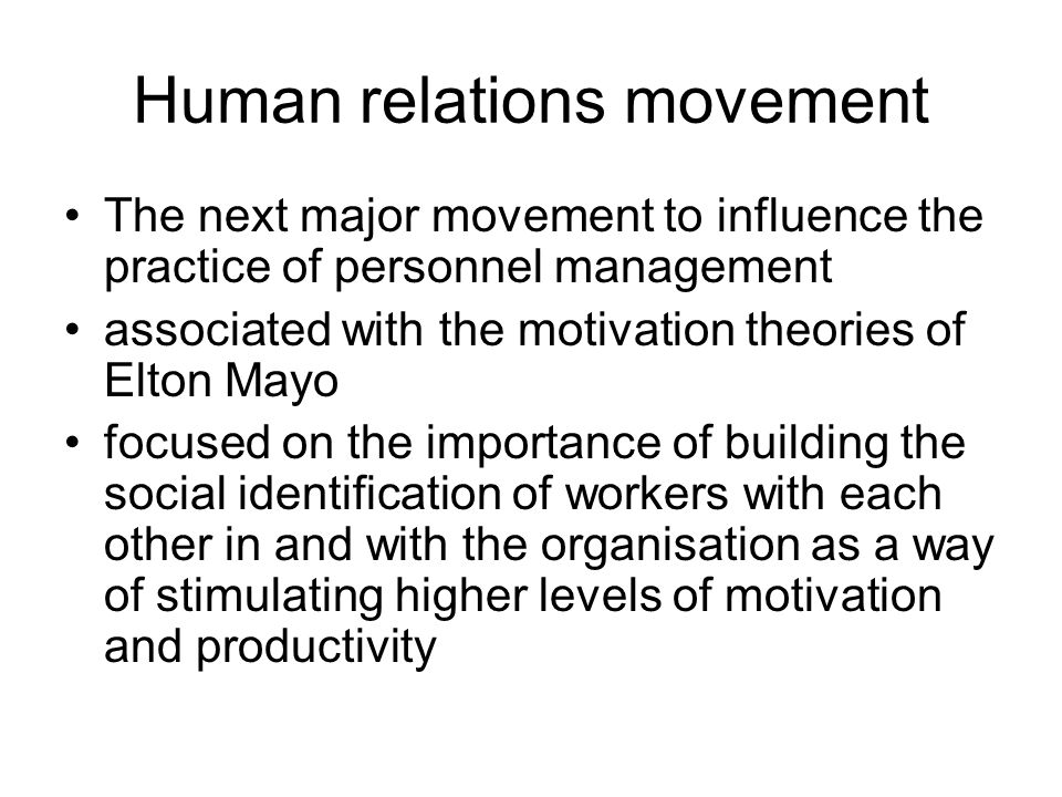 Human relations movement The next major movement to influence the practice of personnel management associated with the motivation theories of Elton Mayo focused on the importance of building the social identification of workers with each other in and with the organisation as a way of stimulating higher levels of motivation and productivity