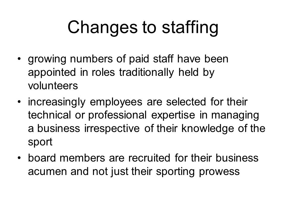 Changes to staffing growing numbers of paid staff have been appointed in roles traditionally held by volunteers increasingly employees are selected for their technical or professional expertise in managing a business irrespective of their knowledge of the sport board members are recruited for their business acumen and not just their sporting prowess
