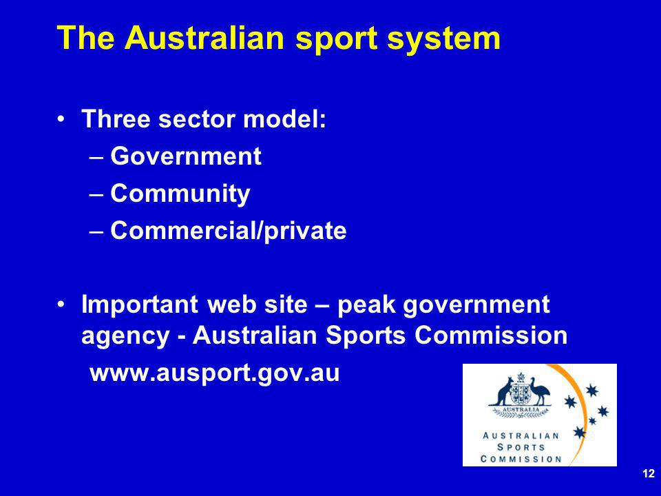 12 The Australian sport system Three sector model: –Government –Community –Commercial/private Important web site – peak government agency - Australian Sports Commission www.ausport.gov.au