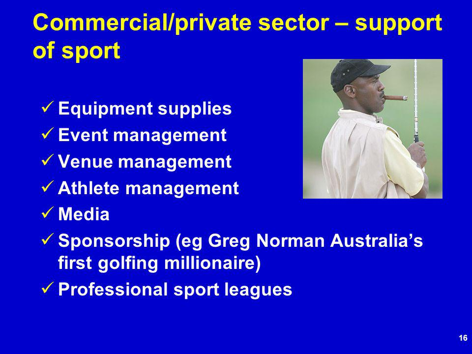16 Commercial/private sector – support of sport Equipment supplies Event management Venue management Athlete management Media Sponsorship (eg Greg Norman Australias first golfing millionaire) Professional sport leagues