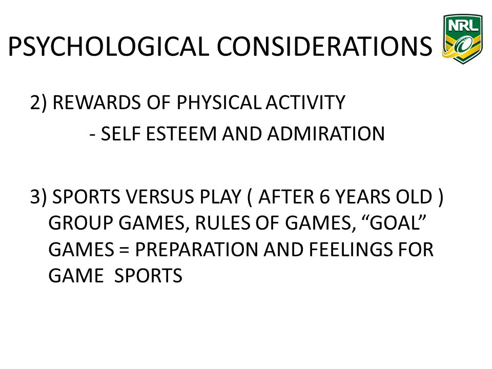 PSYCHOLOGICAL CONSIDERATIONS 2) REWARDS OF PHYSICAL ACTIVITY - SELF ESTEEM AND ADMIRATION 3) SPORTS VERSUS PLAY ( AFTER 6 YEARS OLD ) GROUP GAMES, RULES OF GAMES, GOAL GAMES = PREPARATION AND FEELINGS FOR GAME SPORTS